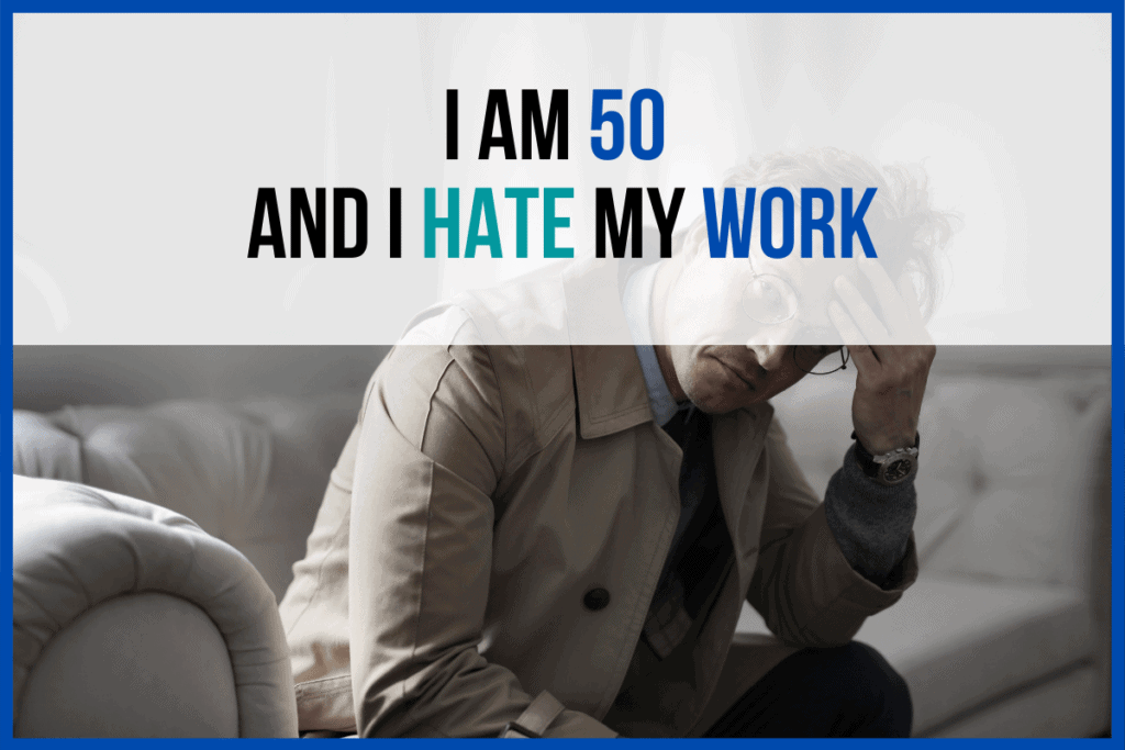 I am 50 and hate my work